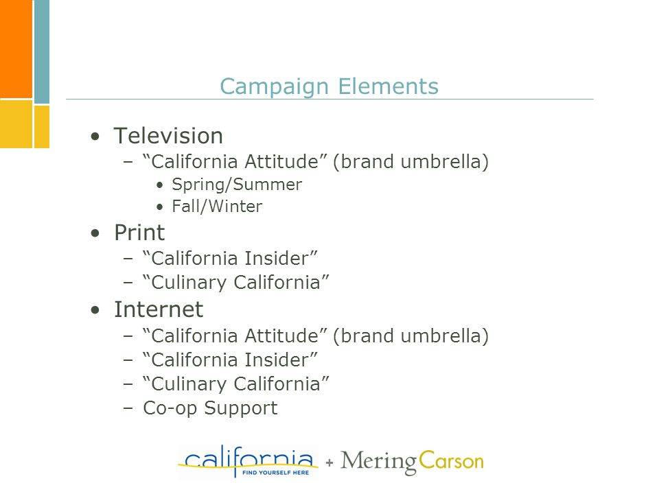 + Campaign Elements Television –California Attitude (brand umbrella) Spring/Summer Fall/Winter Print –California Insider –Culinary California Internet –California Attitude (brand umbrella) –California Insider –Culinary California –Co-op Support