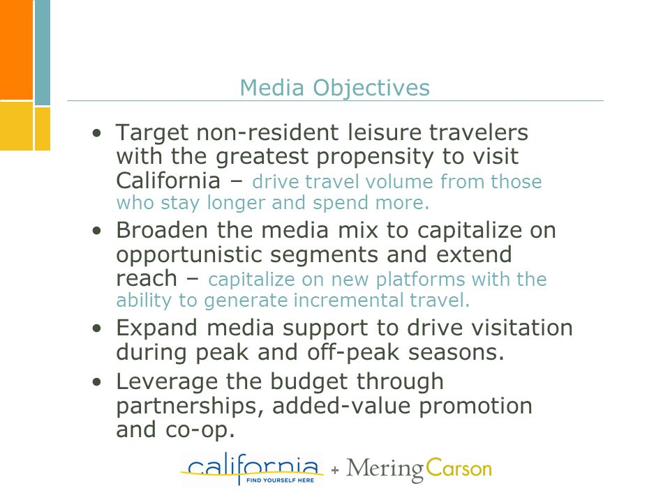 + Media Objectives Target non-resident leisure travelers with the greatest propensity to visit California – drive travel volume from those who stay lo