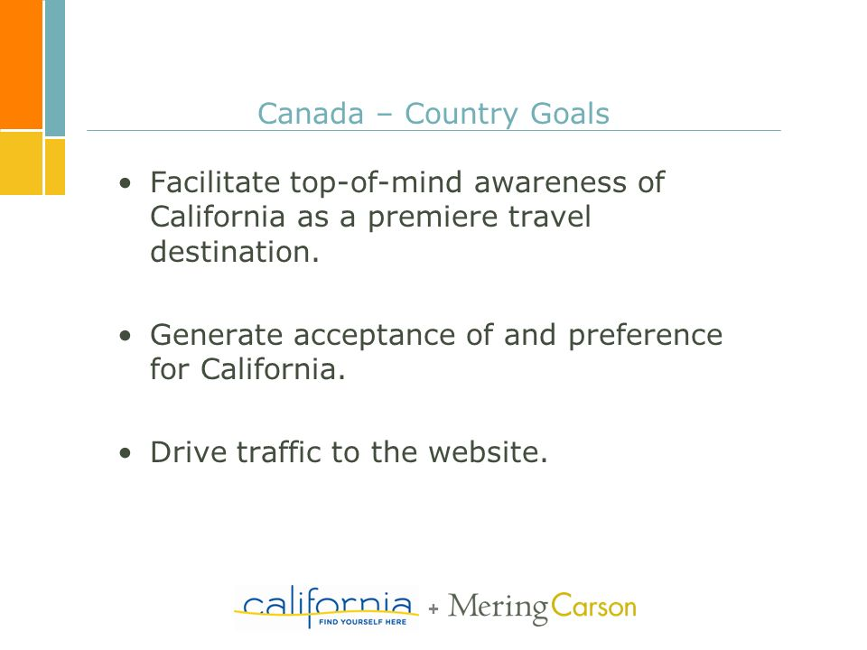 + Canada – Country Goals Facilitate top-of-mind awareness of California as a premiere travel destination. Generate acceptance of and preference for Ca