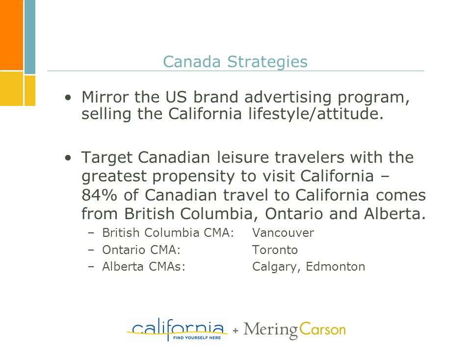 + Canada Strategies Mirror the US brand advertising program, selling the California lifestyle/attitude. Target Canadian leisure travelers with the gre