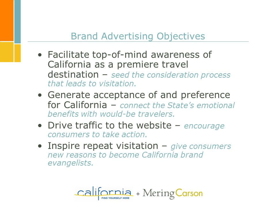 + Brand Advertising Objectives Facilitate top-of-mind awareness of California as a premiere travel destination – seed the consideration process that l