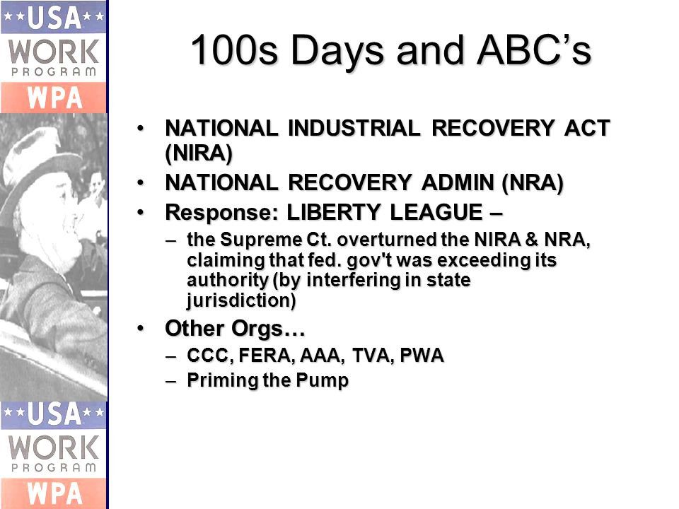 100s Days and ABCs NATIONAL INDUSTRIAL RECOVERY ACT (NIRA)NATIONAL INDUSTRIAL RECOVERY ACT (NIRA) NATIONAL RECOVERY ADMIN (NRA)NATIONAL RECOVERY ADMIN (NRA) Response: LIBERTY LEAGUE –Response: LIBERTY LEAGUE – –the Supreme Ct.