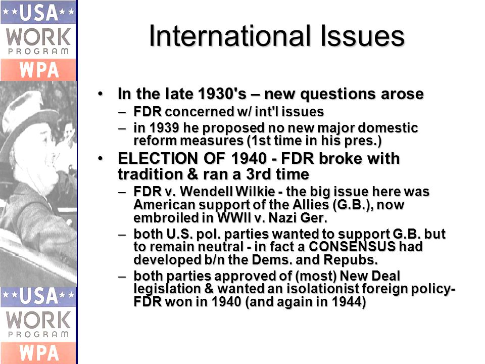 International Issues In the late 1930 s – new questions aroseIn the late 1930 s – new questions arose –FDR concerned w/ int l issues –in 1939 he proposed no new major domestic reform measures (1st time in his pres.) ELECTION OF FDR broke with tradition & ran a 3rd timeELECTION OF FDR broke with tradition & ran a 3rd time –FDR v.
