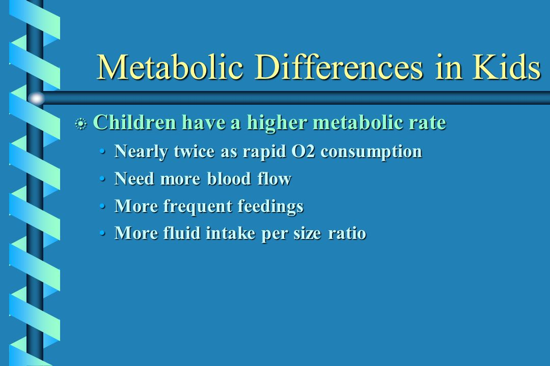 Metabolic Differences in Kids Metabolic Differences in Kids b Children have a higher metabolic rate Nearly twice as rapid O2 consumptionNearly twice a