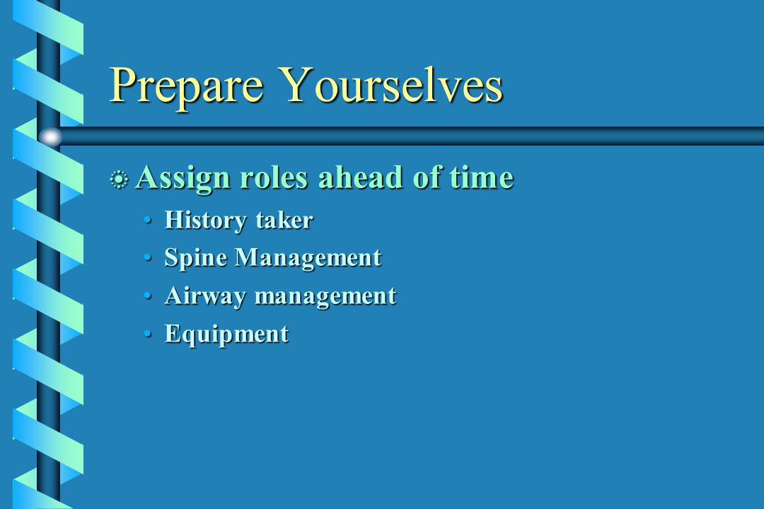 Prepare Yourselves b Assign roles ahead of time History takerHistory taker Spine ManagementSpine Management Airway managementAirway management Equipme