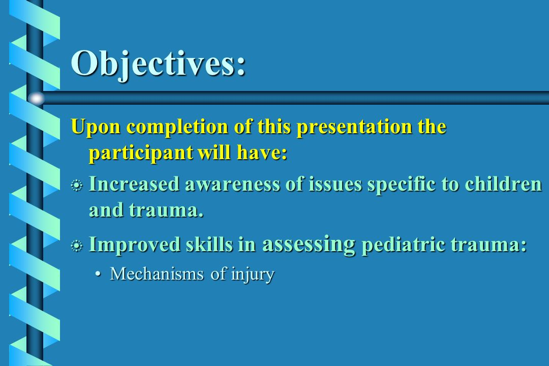 Objectives: Upon completion of this presentation the participant will have: b Increased awareness of issues specific to children and trauma. b Improve