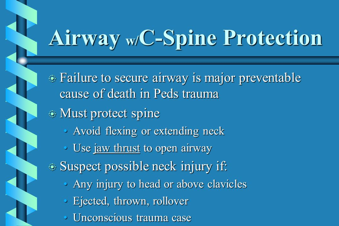 Airway w/ C-Spine Protection b Failure to secure airway is major preventable cause of death in Peds trauma b Must protect spine Avoid flexing or exten