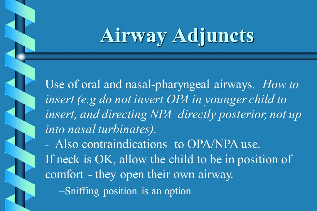 Airway Adjuncts Use of oral and nasal-pharyngeal airways. How to insert (e.g do not invert OPA in younger child to insert, and directing NPA directly