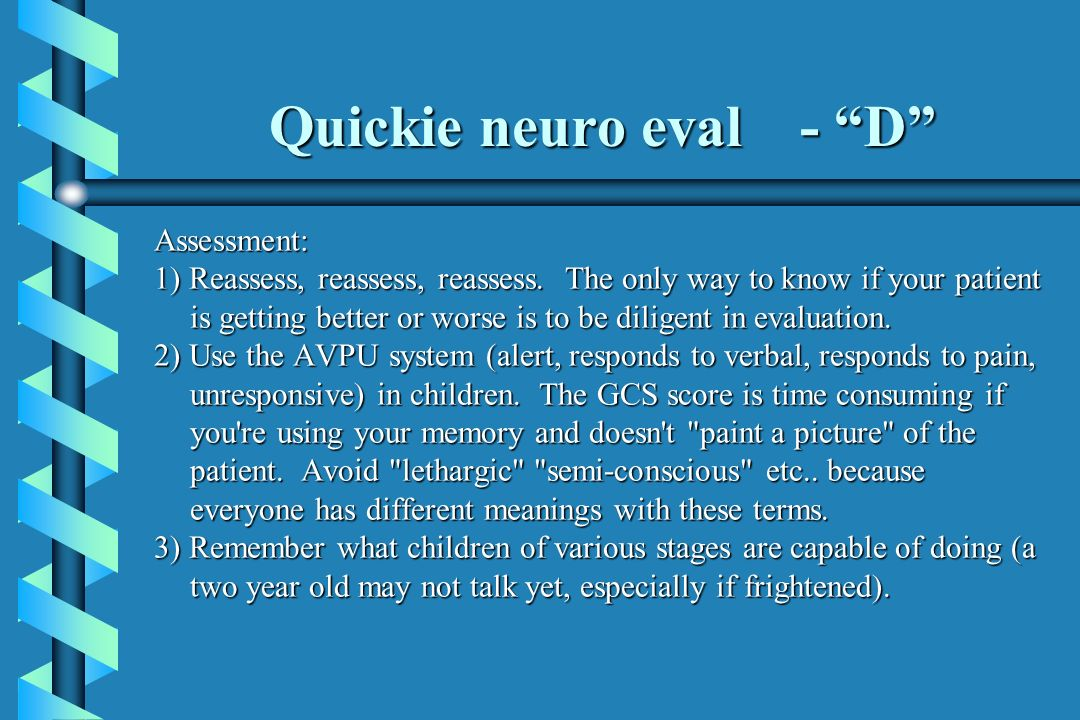 Quickie neuro eval - D Assessment: 1) Reassess, reassess, reassess. The only way to know if your patient is getting better or worse is to be diligent