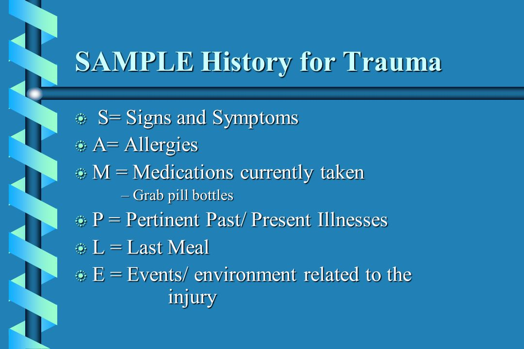 SAMPLE History for Trauma b S= Signs and Symptoms b A= Allergies b M = Medications currently taken –Grab pill bottles b P = Pertinent Past/ Present Il