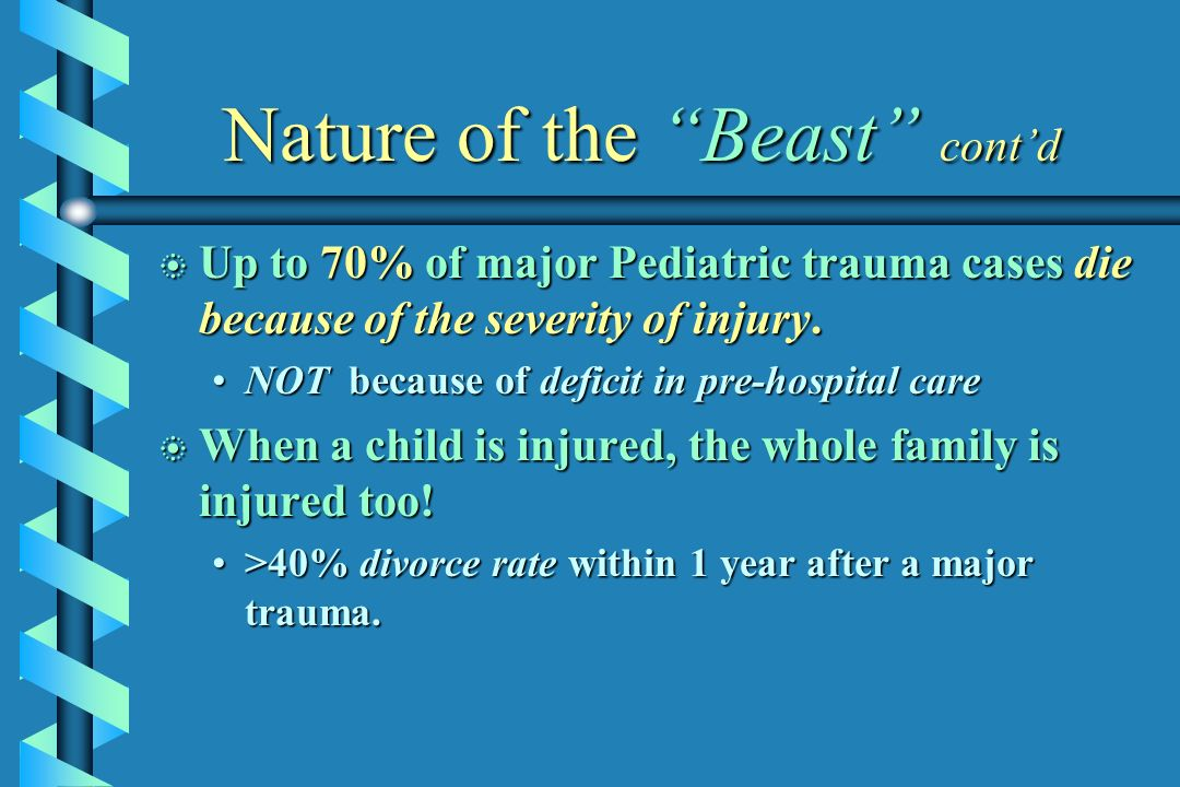 Nature of the Beast contd b Up to 70% of major Pediatric trauma cases die because of the severity of injury. NOT because of deficit in pre-hospital ca