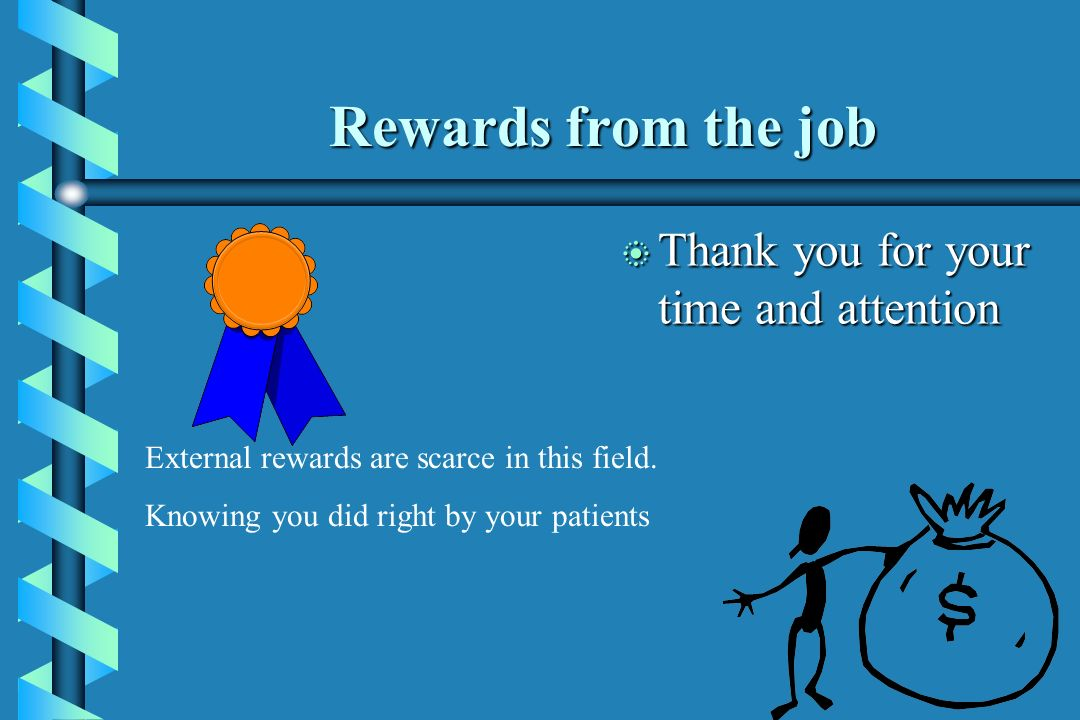 Rewards from the job b Thank you for your time and attention External rewards are scarce in this field. Knowing you did right by your patients