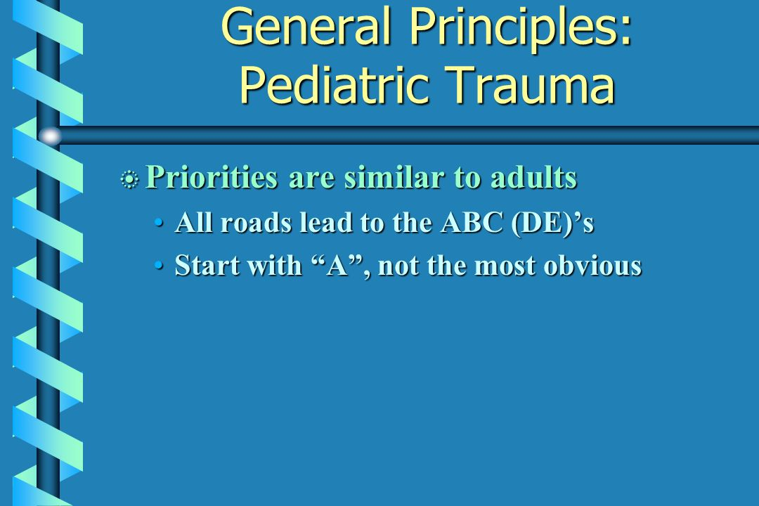 General Principles: Pediatric Trauma b Priorities are similar to adults All roads lead to the ABC (DE)sAll roads lead to the ABC (DE)s Start with A, n