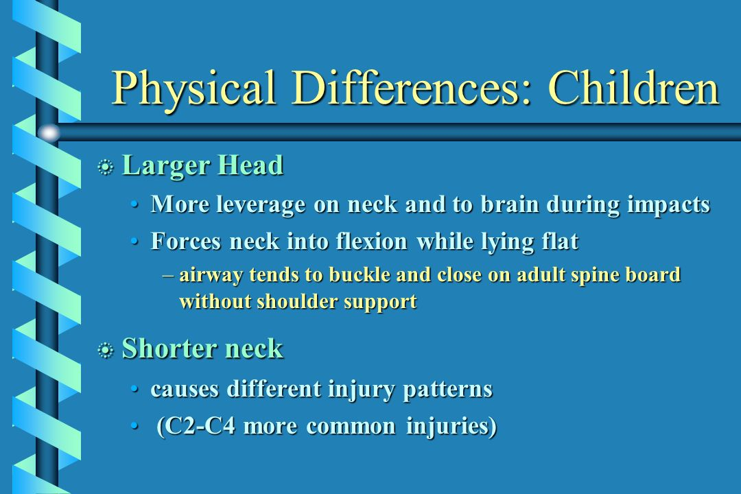 Physical Differences: Children b Larger Head More leverage on neck and to brain during impactsMore leverage on neck and to brain during impacts Forces