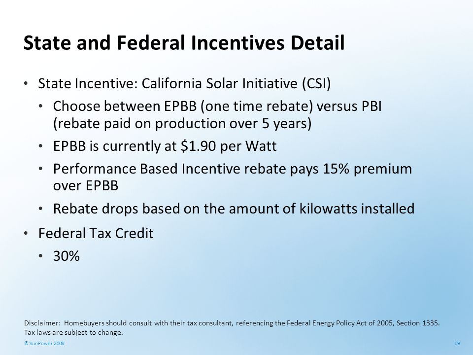 19 © SunPower 2008 State and Federal Incentives Detail State Incentive: California Solar Initiative (CSI) Choose between EPBB (one time rebate) versus
