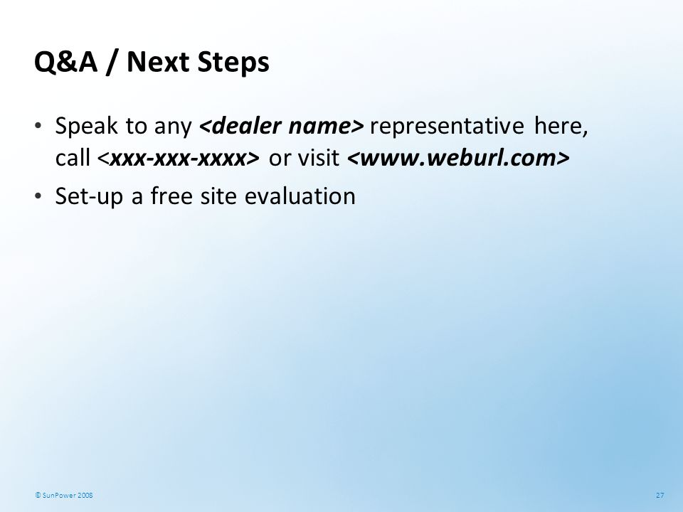 27 © SunPower 2008 Q&A / Next Steps Speak to any representative here, call or visit Set-up a free site evaluation