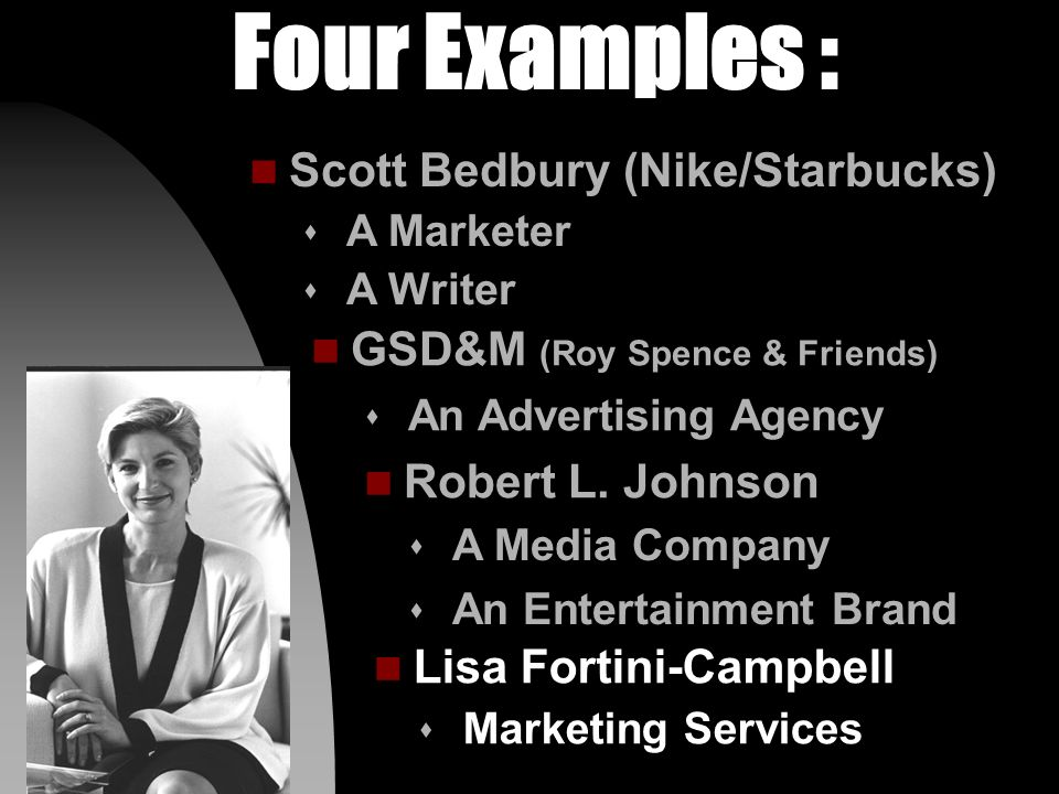 Four Examples : n GSD&M (Roy Spence & Friends) s An Advertising Agency n Scott Bedbury (Nike/Starbucks) s A Marketer s A Writer n Robert L.
