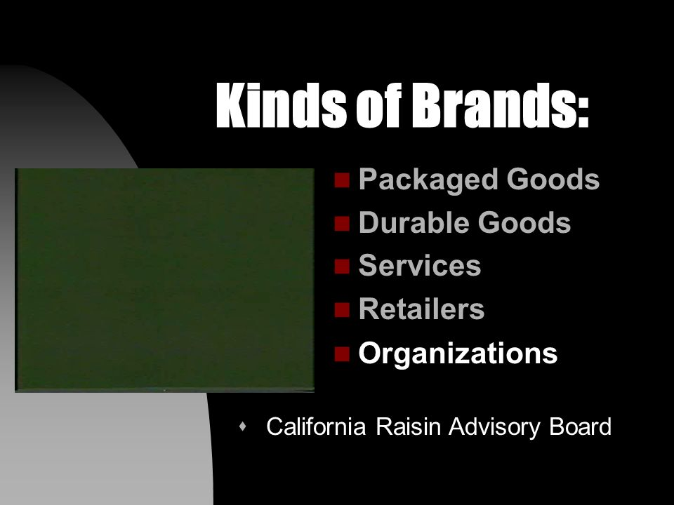 Kinds of Brands: n Packaged Goods n Durable Goods n Services n Retailers n Organizations s California Fluid Milk Processor Advisory Board (& Girl Scouts)