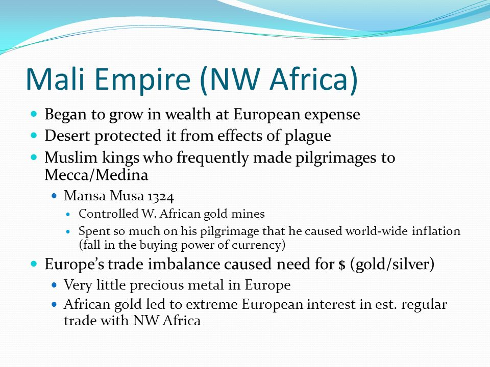 Mali Empire (NW Africa) Began to grow in wealth at European expense Desert protected it from effects of plague Muslim kings who frequently made pilgri