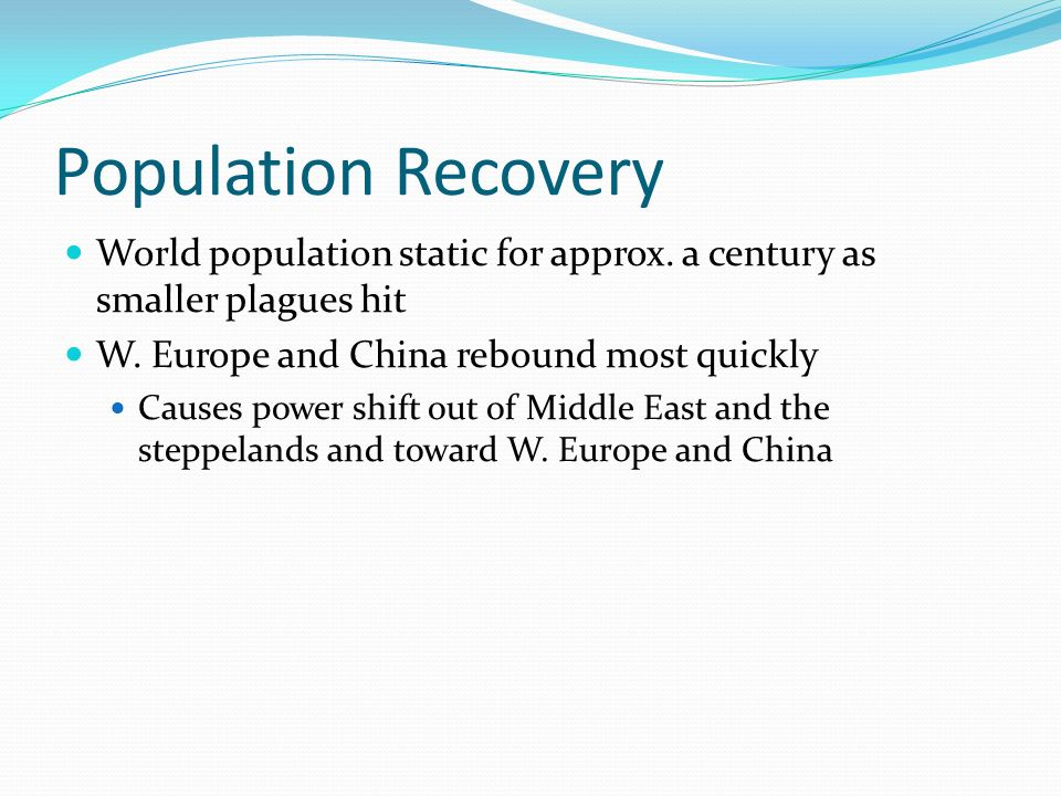 Population Recovery World population static for approx. a century as smaller plagues hit W. Europe and China rebound most quickly Causes power shift o