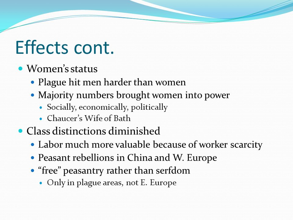 Effects cont. Womens status Plague hit men harder than women Majority numbers brought women into power Socially, economically, politically Chaucers Wi