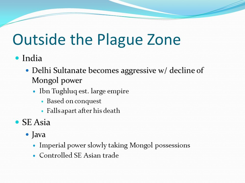 Outside the Plague Zone India Delhi Sultanate becomes aggressive w/ decline of Mongol power Ibn Tughluq est. large empire Based on conquest Falls apar
