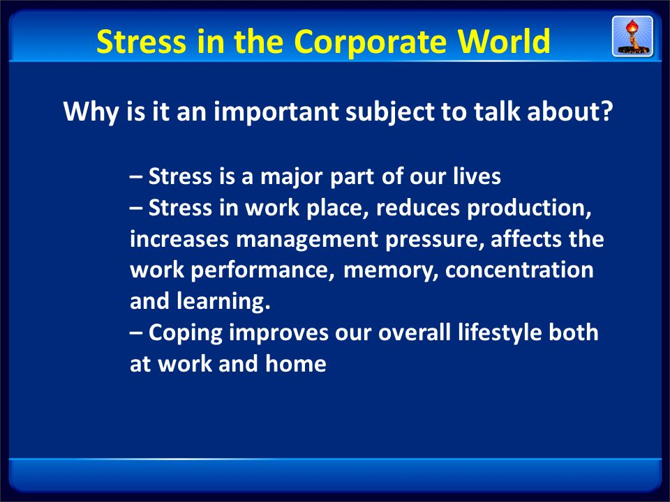 Why is it an important subject to talk about? – Stress is a major part of our lives – Stress in work place, reduces production, increases management p