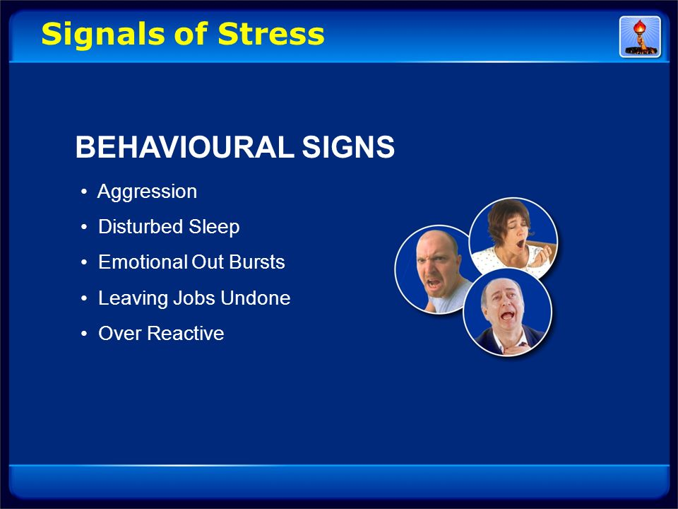 Signals of Stress BEHAVIOURAL SIGNS Aggression Disturbed Sleep Emotional Out Bursts Leaving Jobs Undone Over Reactive