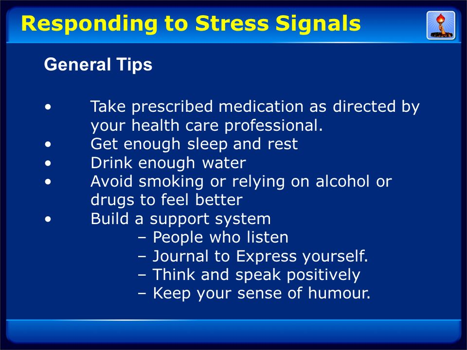 Responding to Stress Signals General Tips Take prescribed medication as directed by your health care professional. Get enough sleep and rest Drink eno