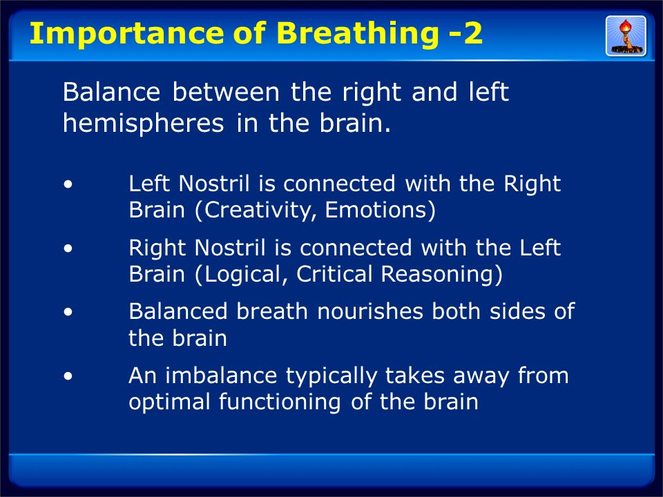 Importance of Breathing -2 Balance between the right and left hemispheres in the brain. Left Nostril is connected with the Right Brain (Creativity, Em