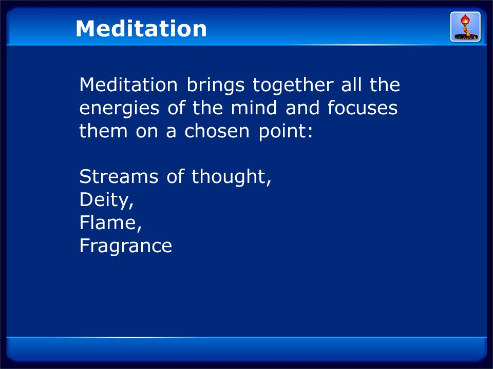 Meditation brings together all the energies of the mind and focuses them on a chosen point: Streams of thought, Deity, Flame, Fragrance Meditation