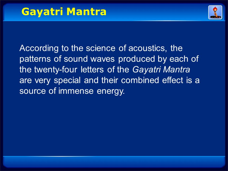 According to the science of acoustics, the patterns of sound waves produced by each of the twenty-four letters of the Gayatri Mantra are very special