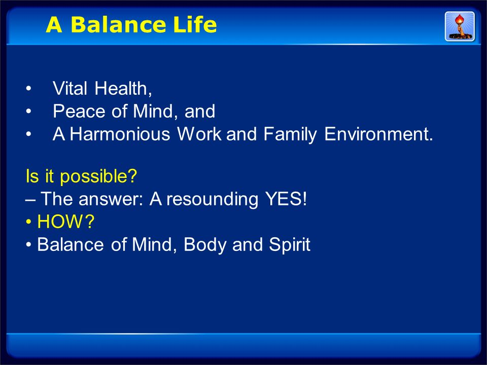 Vital Health, Peace of Mind, and A Harmonious Work and Family Environment. Is it possible? – The answer: A resounding YES! HOW? Balance of Mind, Body