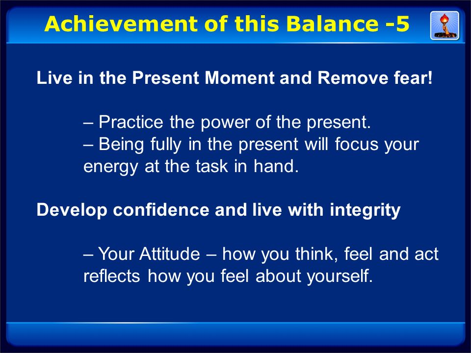 Live in the Present Moment and Remove fear! – Practice the power of the present. – Being fully in the present will focus your energy at the task in ha