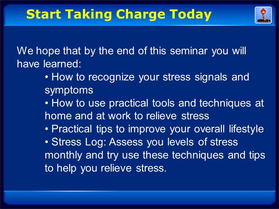 We hope that by the end of this seminar you will have learned: How to recognize your stress signals and symptoms How to use practical tools and techni