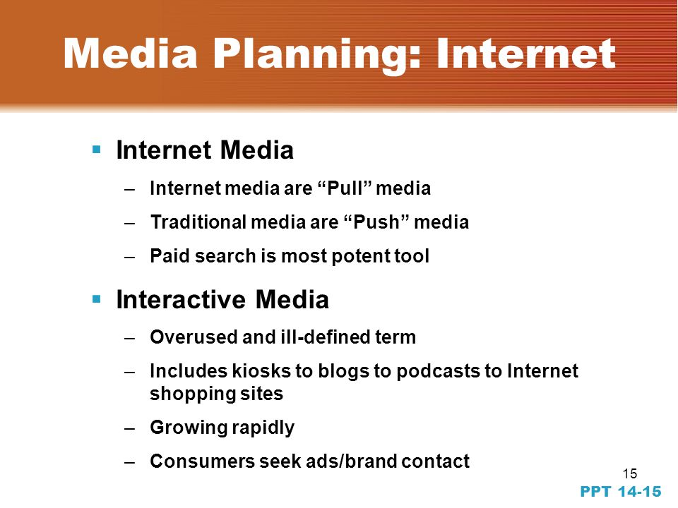 14 PPT 14-14 Media Planning: Media Efficiency CPM = cost of media buy total audience X 1000 CPM-TM = cost of media buy targeted audience X 1000 CPRP = $$$ for a program placement program rating