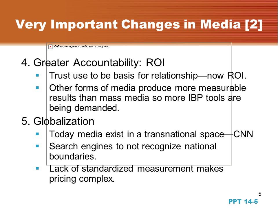 4 PPT 14-4 Very Important Changes in Media [1] 1.Agency Compensation 15 percent commission is gone Most clients now pay on a fee-for-service basis Ad creation and placement not at same agency 2.More Media Traditional media lines are blurred Firms push news stories into media Movies can be promotional vehicles 3.Going Public Agencies are leaner now that they are public firms Agencies are looking for ways to turn short term profits