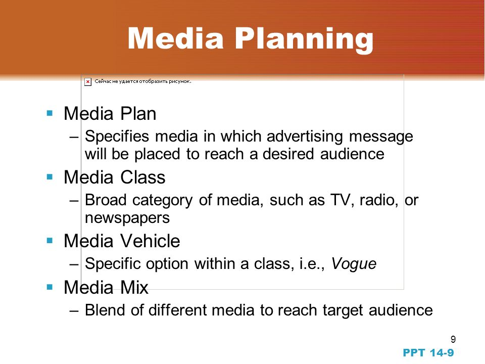 9 PPT 14-9 Media Planning Media Plan –Specifies media in which advertising message will be placed to reach a desired audience Media Class –Broad category of media, such as TV, radio, or newspapers Media Vehicle –Specific option within a class, i.e., Vogue Media Mix –Blend of different media to reach target audience