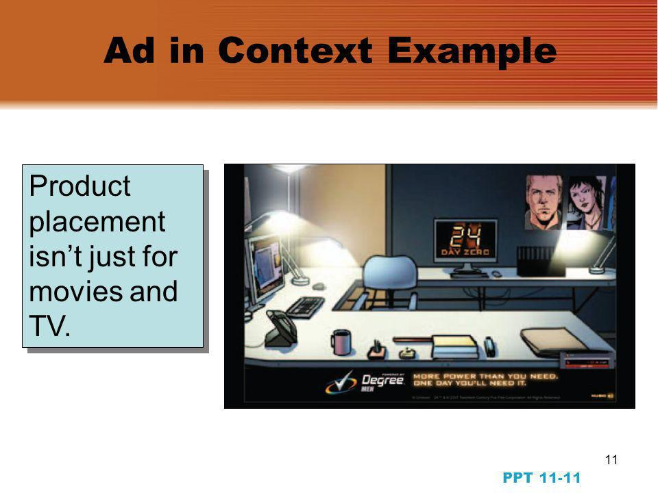 10 PPT Message Strategy: Objectives and Methods Method A: Transformational ads Method A: Transformational ads Objective #7: Transform consumption experiences Method A: Slice-of-life ads Method A: Slice-of-life ads Method B: Branded Entertainment, Product placement, Short Internet Films, Madison & Vine Method B: Branded Entertainment, Product placement, Short Internet Films, Madison & Vine Objective #8: Situate the brand socially Image ads Image ads Objective # 9: Define the brand image