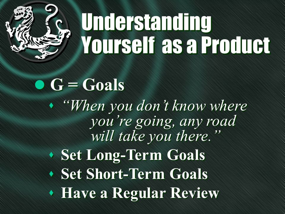 Understanding Yourself as a Product l G = Goals s When you dont know where youre going, any road will take you there.