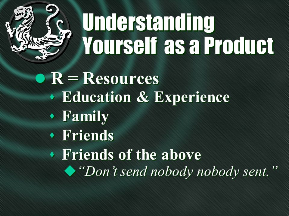 Understanding Yourself as a Product l R = Resources s Education & Experience s Family s Friends s Friends of the above u Dont send nobody nobody sent.