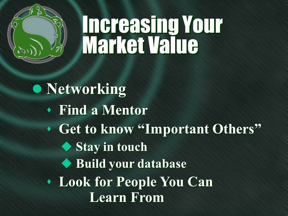 Increasing Your Market Value l Networking s Find a Mentor s Get to know Important Others u Stay in touch u Build your database s Look for People You Can Learn From s Find a Mentor s Get to know Important Others u Stay in touch u Build your database s Look for People You Can Learn From