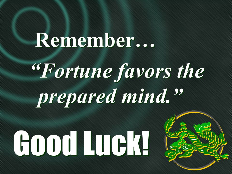 Good Luck! Remember… Fortune favors the prepared mind. Remember… Fortune favors the prepared mind.