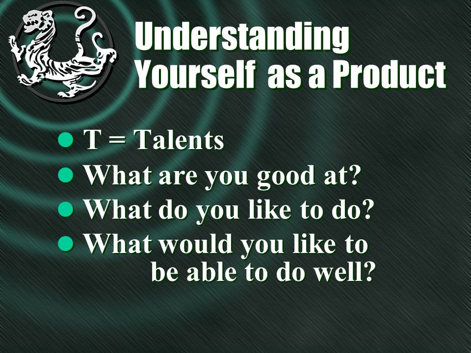 Understanding Yourself as a Product l T = Talents l What are you good at? l What do you like to do? l What would you like to be able to do well? l Wha