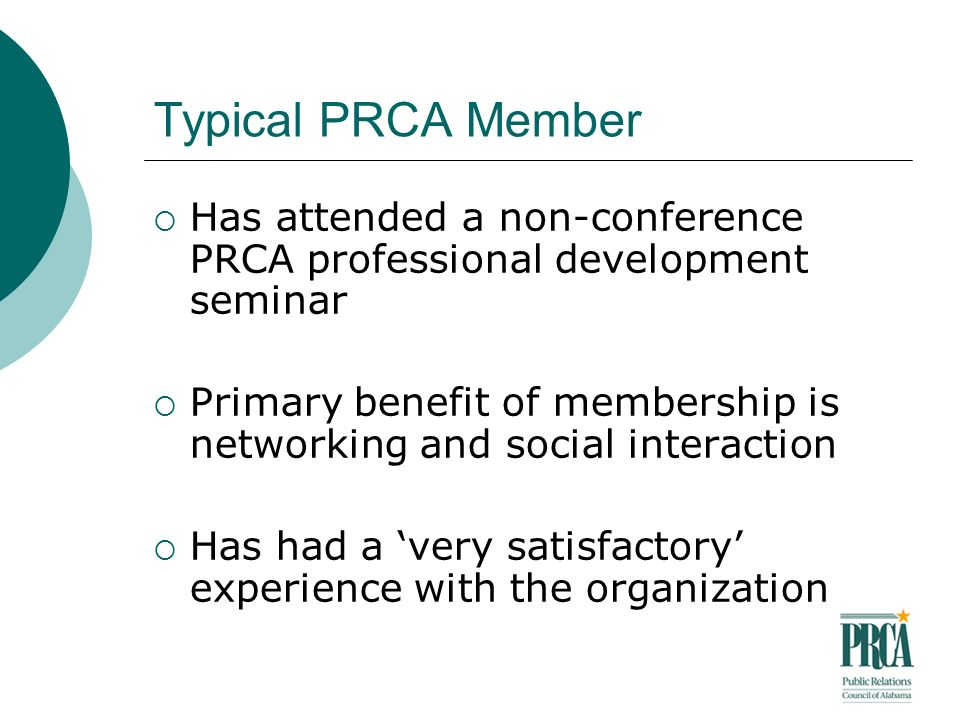 Typical PRCA Member Has attended a non-conference PRCA professional development seminar Primary benefit of membership is networking and social interaction Has had a very satisfactory experience with the organization