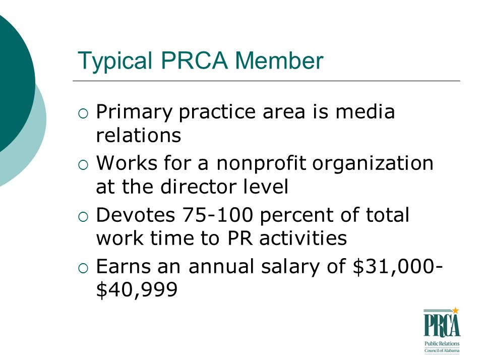 Typical PRCA Member Primary practice area is media relations Works for a nonprofit organization at the director level Devotes 75-100 percent of total work time to PR activities Earns an annual salary of $31,000- $40,999