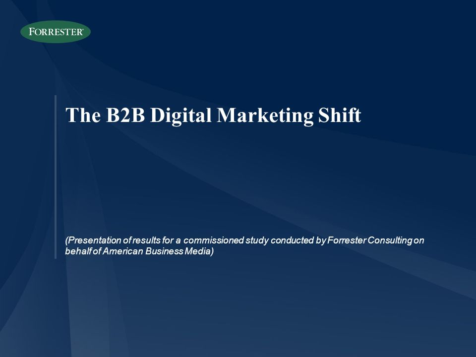 The B2B Digital Marketing Shift (Presentation of results for a commissioned study conducted by Forrester Consulting on behalf of American Business Med