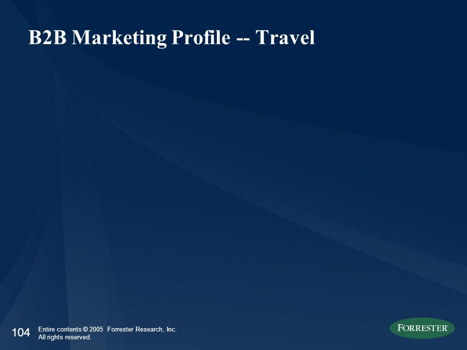 104 Entire contents © 2005 Forrester Research, Inc. All rights reserved. B2B Marketing Profile -- Travel
