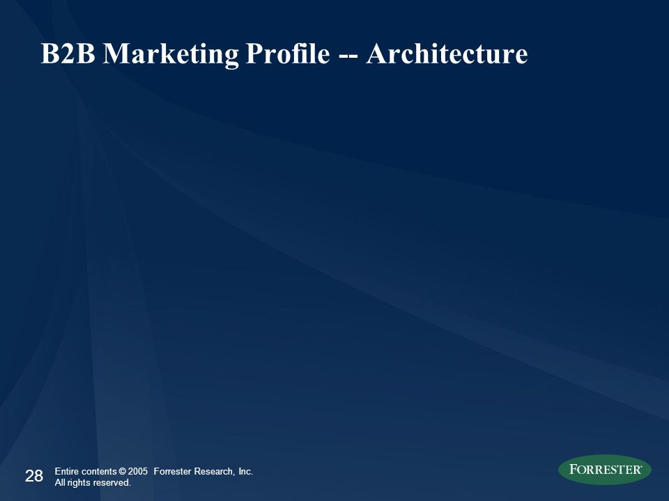 28 Entire contents © 2005 Forrester Research, Inc. All rights reserved. B2B Marketing Profile -- Architecture