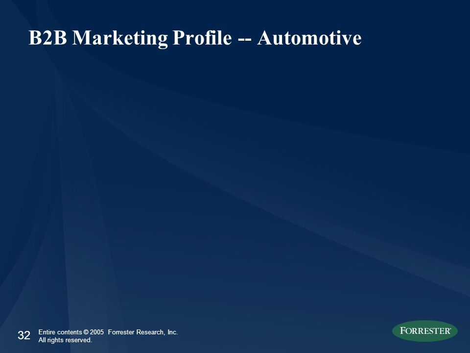 32 Entire contents © 2005 Forrester Research, Inc. All rights reserved. B2B Marketing Profile -- Automotive